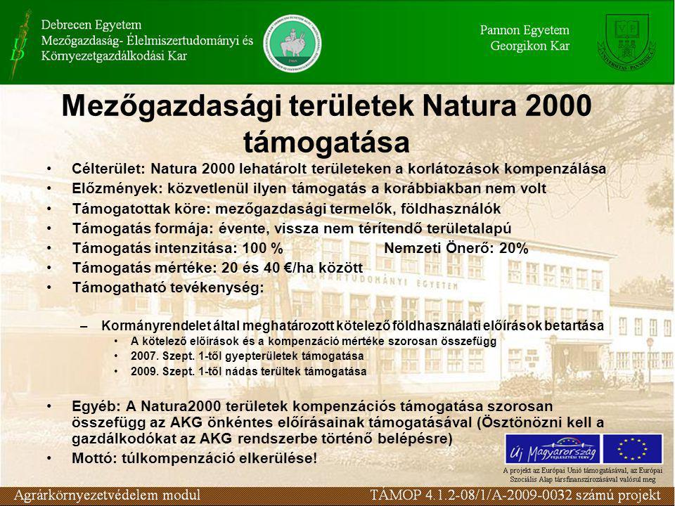 Mezőgazdasági területek Natura 2000 támogatása Célterület: Natura 2000 lehatárolt területeken a korlátozások kompenzálása Előzmények: közvetlenül ilyen támogatás a korábbiakban nem volt Támogatottak köre: mezőgazdasági termelők, földhasználók Támogatás formája: évente, vissza nem térítendő területalapú Támogatás intenzitása: 100 %Nemzeti Önerő: 20% Támogatás mértéke: 20 és 40 €/ha között Támogatható tevékenység: –Kormányrendelet által meghatározott kötelező földhasználati előírások betartása A kötelező előírások és a kompenzáció mértéke szorosan összefügg 2007.