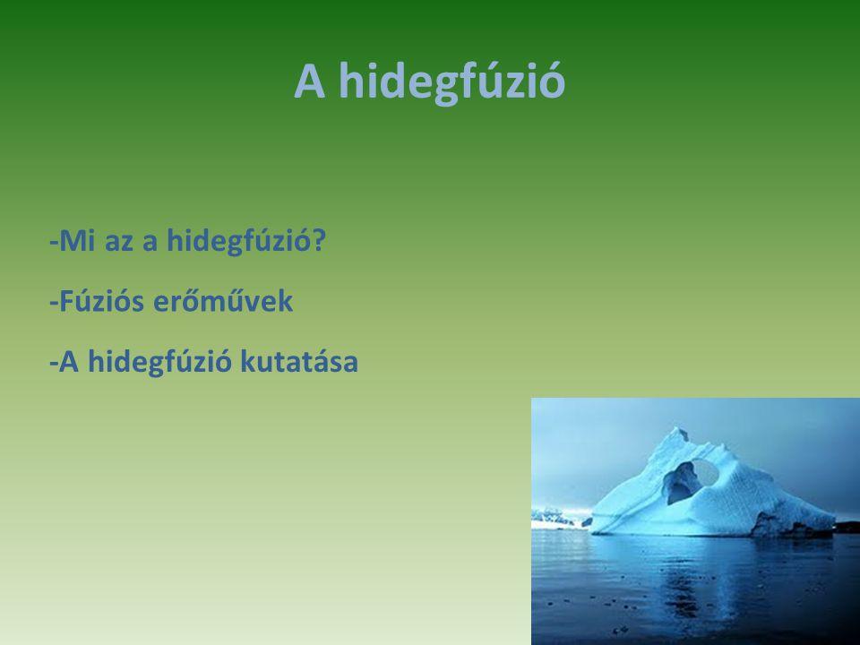 A hidegfúzió -Mi az a hidegfúzió? -Fúziós erőművek -A hidegfúzió kutatása