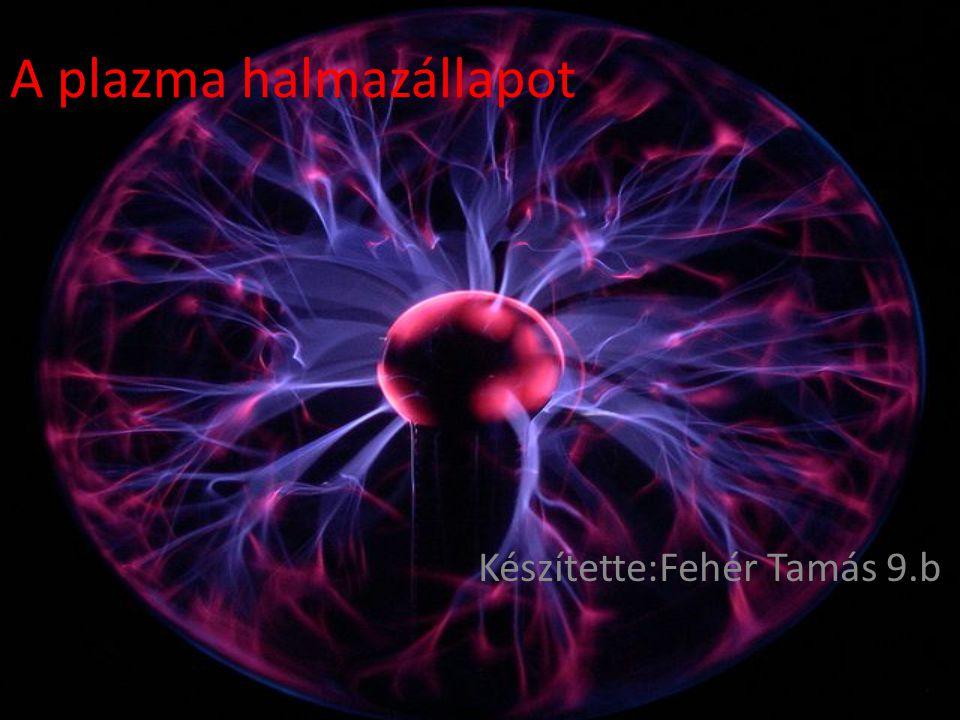 A plazma halmazállapot Készítette:Fehér Tamás 9.b