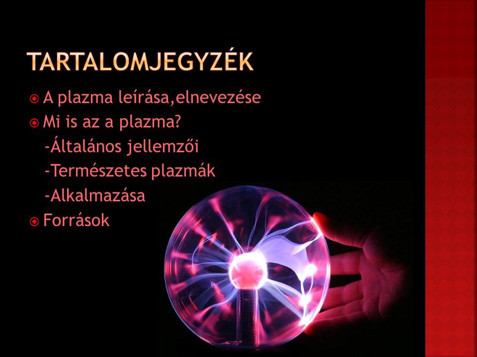  A plazma leírása,elnevezése  Mi is az a plazma? -Általános jellemzői -Természetes plazmák -Alkalmazása  Források