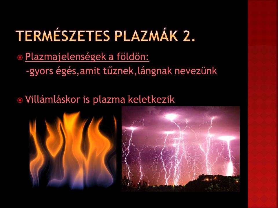  Plazmajelenségek a földön: -gyors égés,amit tűznek,lángnak nevezünk  Villámláskor is plazma keletkezik