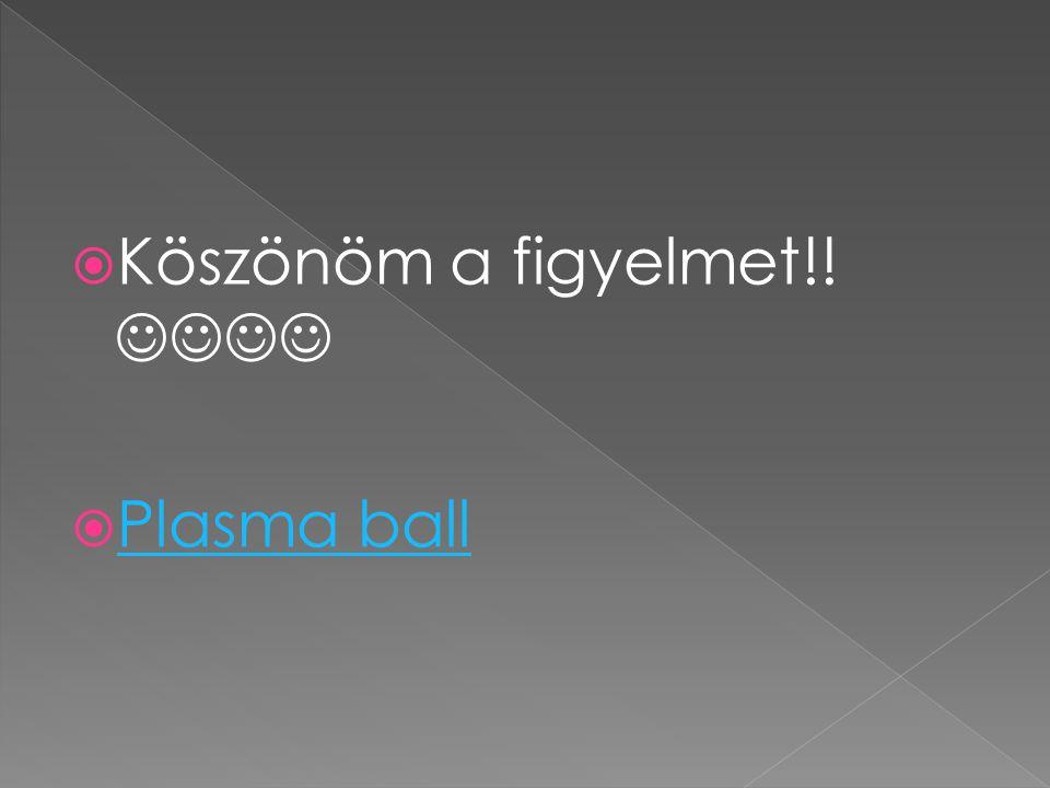  Köszönöm a figyelmet!!  Plasma ball Plasma ball