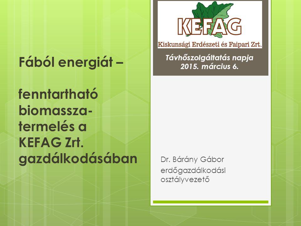 Fából energiát – fenntartható biomassza- termelés a KEFAG Zrt. gazdálkodásában Dr. Bárány Gábor erdőgazdálkodási osztályvezető Távhőszolgáltatás napja