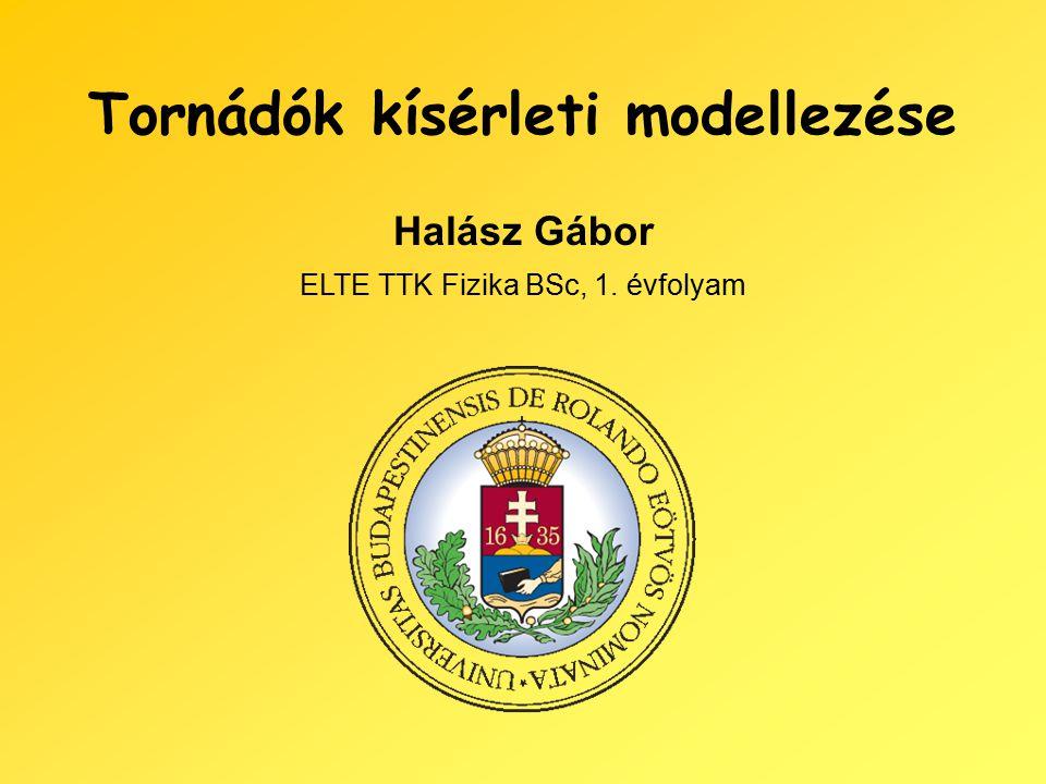 Tornádók kísérleti modellezése Halász Gábor ELTE TTK Fizika BSc, 1. évfolyam