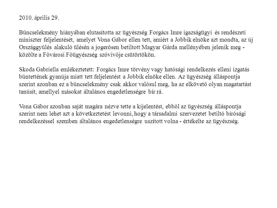 2010. április 29. Bűncselekmény hiányában elutasította az ügyészség Forgács Imre igazságügyi és rendészeti miniszter feljelentését, amelyet Vona Gábor