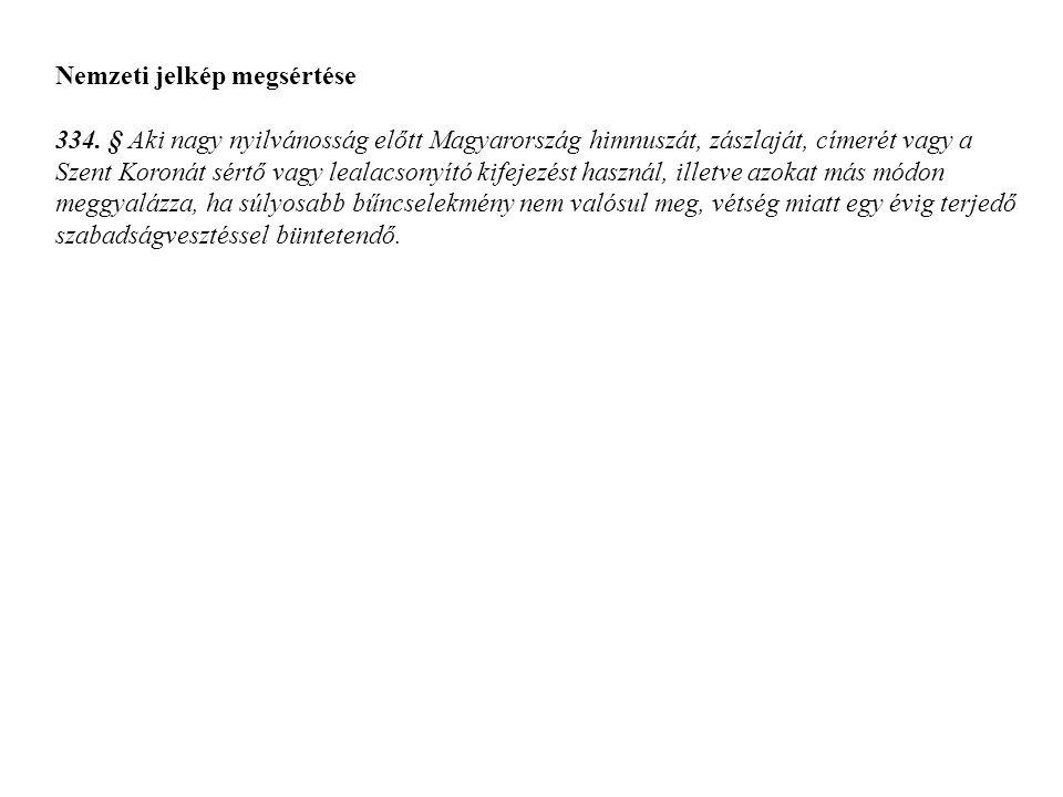 Nemzeti jelkép megsértése 334. § Aki nagy nyilvánosság előtt Magyarország himnuszát, zászlaját, címerét vagy a Szent Koronát sértő vagy lealacsonyító