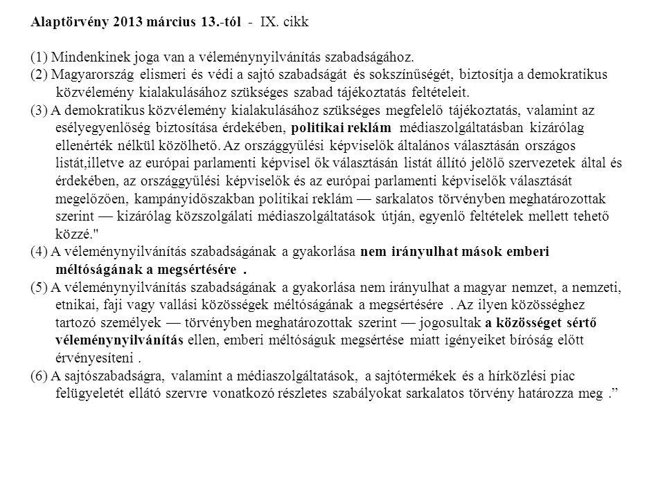 Alaptörvény 2013 március 13.-tól - IX. cikk (1) Mindenkinek joga van a véleménynyilvánítás szabadságához. (2) Magyarország elismeri és védi a sajtó sz