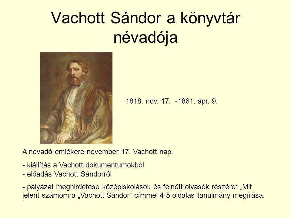 Vachott Sándor a könyvtár névadója 1818. nov. 17. -1861. ápr. 9. A névadó emlékére november 17. Vachott nap. - kiállítás a Vachott dokumentumokból - e