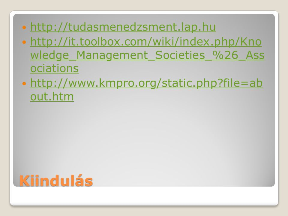 Kiindulás http://tudasmenedzsment.lap.hu http://it.toolbox.com/wiki/index.php/Kno wledge_Management_Societies_%26_Ass ociations http://it.toolbox.com/wiki/index.php/Kno wledge_Management_Societies_%26_Ass ociations http://www.kmpro.org/static.php file=ab out.htm http://www.kmpro.org/static.php file=ab out.htm
