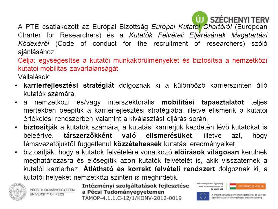 A PTE csatlakozott az Európai Bizottság Európai Kutatói Chartáról (European Charter for Researchers) és a Kutatók Felvételi Eljárásának Magatartási Kódexéről (Code of conduct for the recruitment of researchers) szóló ajánlásához Célja: egységesítse a kutatói munkakörülményeket és biztosítsa a nemzetközi kutatói mobilitás zavartalanságát Vállalások: karrierfejlesztési stratégiát dolgoznak ki a különböző karrierszinten álló kutatók számára, a nemzetközi és/vagy interszektorális mobilitási tapasztalatot teljes mértékben beépítik a karrierfejlesztési stratégiába, illetve elismerik a kutatói értékelési rendszerben valamint a kiválasztási eljárás során, biztosítják a kutatók számára, a kutatási karrierjük kezdetén lévő kutatókat is beleértve, társzerzőkként való elismerésüket, illetve azt, hogy témavezetőjüktől függetlenül közzétehessék kutatási eredményeiket, biztosítják, hogy a kutatók felvételére vonatkozó előírások világosan kerülnek meghatározásra és elősegítik azon kutatók felvételét is, akik visszatérnek a kutatói karrierhez.