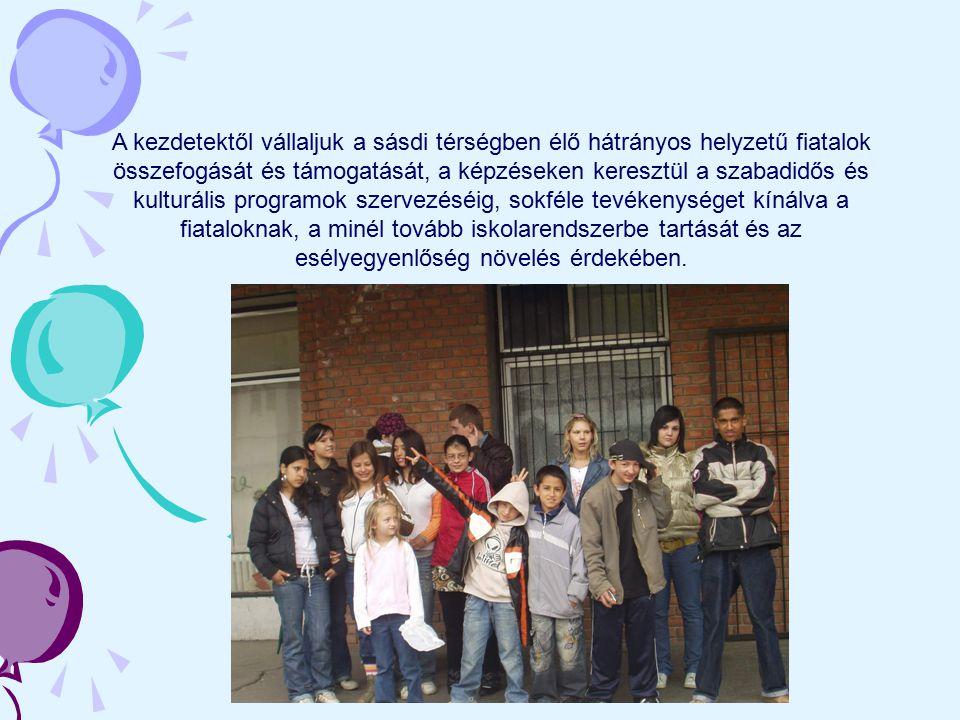 A kezdetektől vállaljuk a sásdi térségben élő hátrányos helyzetű fiatalok összefogását és támogatását, a képzéseken keresztül a szabadidős és kulturál