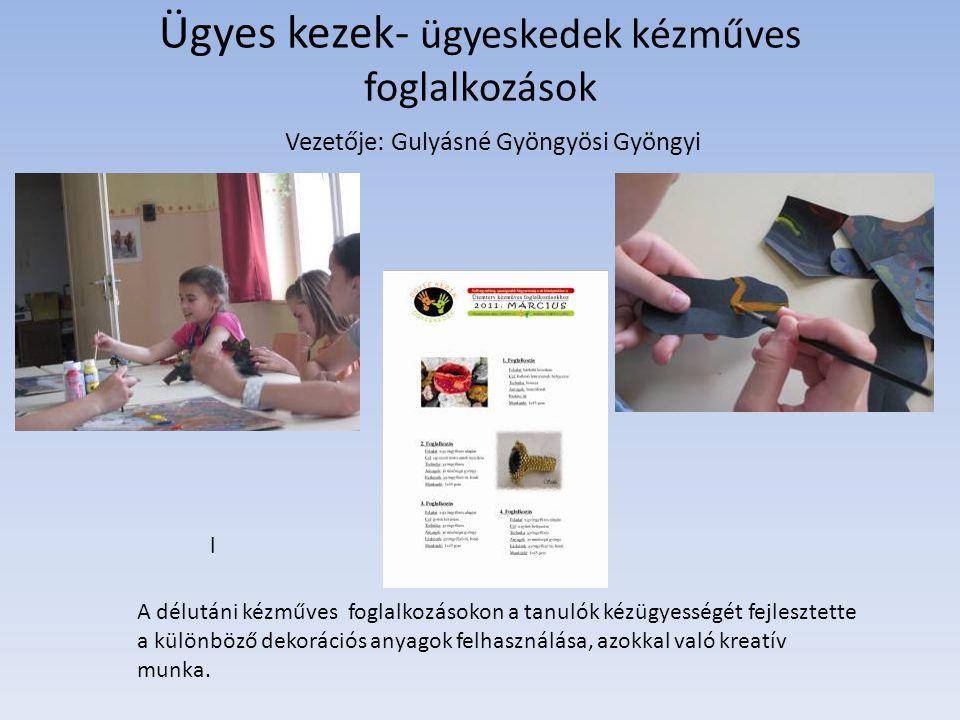 Ügyes kezek- ügyeskedek kézműves foglalkozások l Vezetője: Gulyásné Gyöngyösi Gyöngyi A délutáni kézműves foglalkozásokon a tanulók kézügyességét fejl