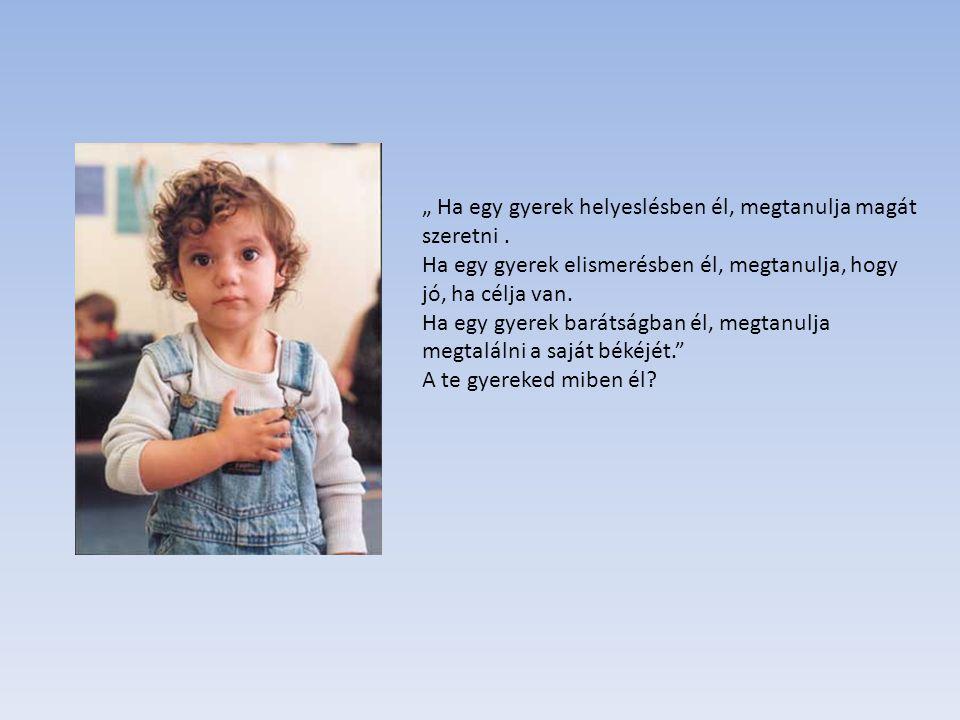 """"""" Ha egy gyerek helyeslésben él, megtanulja magát szeretni. Ha egy gyerek elismerésben él, megtanulja, hogy jó, ha célja van. Ha egy gyerek barátságba"""