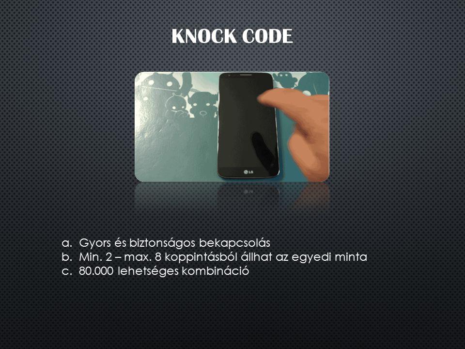 KNOCK CODE a.Gyors és biztonságos bekapcsolás b.Min. 2 – max. 8 koppintásból állhat az egyedi minta c.80.000 lehetséges kombináció