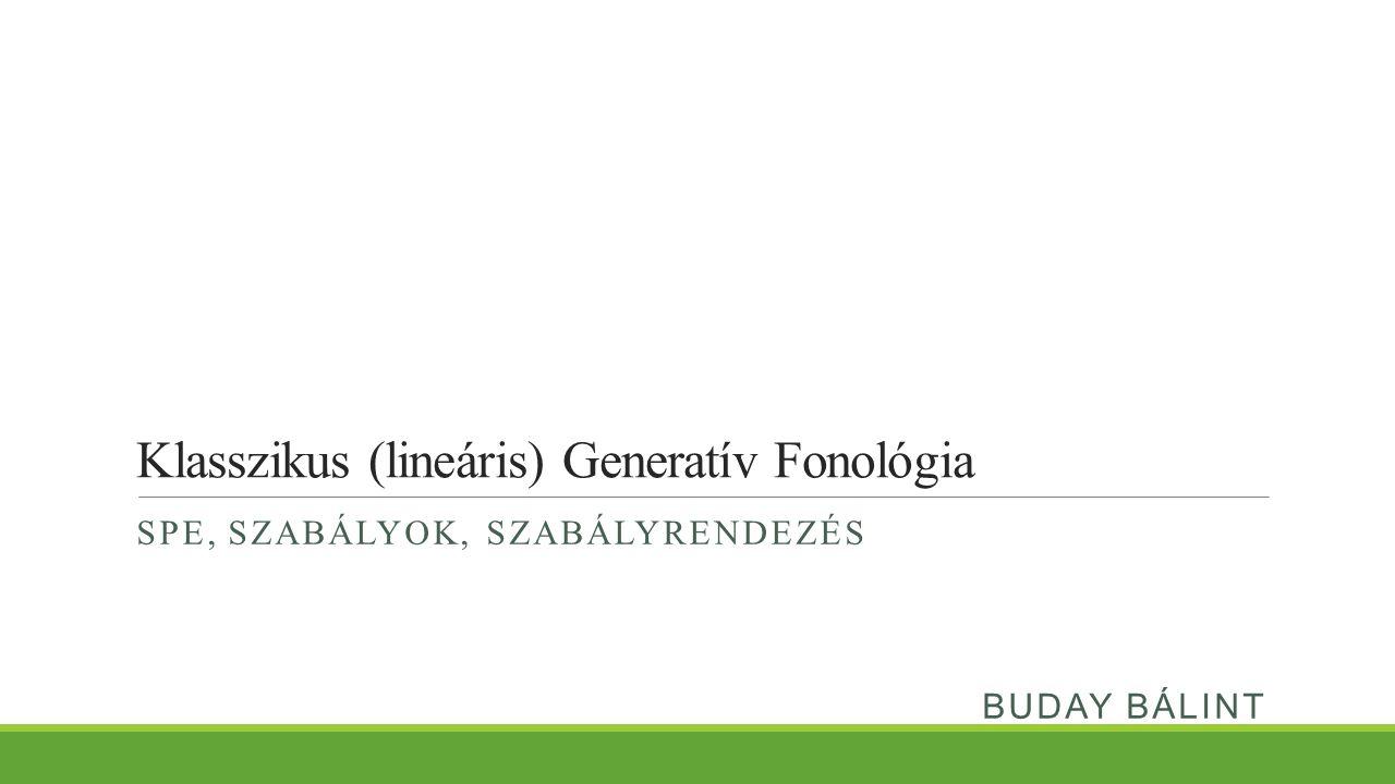 Klasszikus (lineáris) Generatív Fonológia SPE, SZABÁLYOK, SZABÁLYRENDEZÉS BUDAY BÁLINT