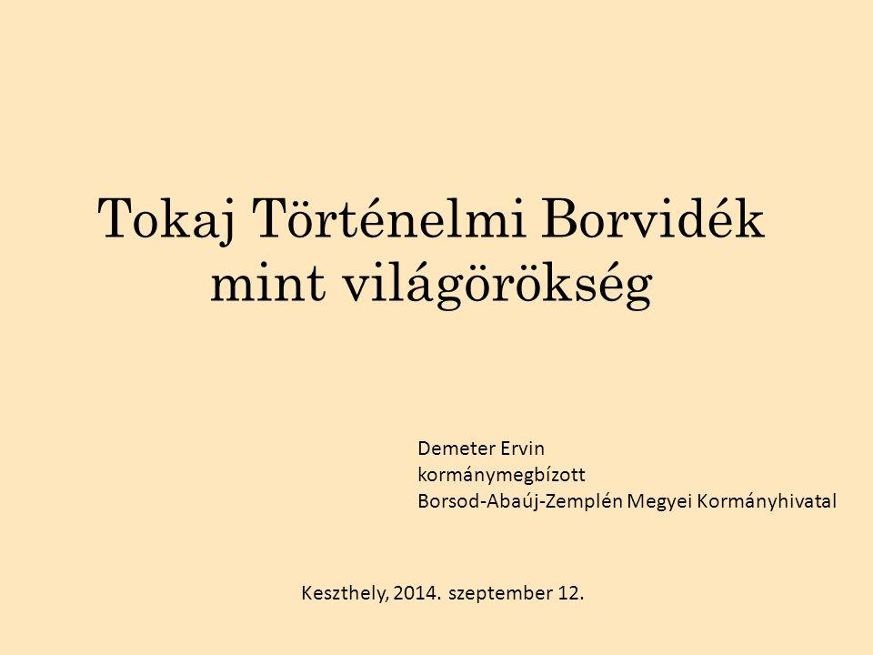 Tokaj Történelmi Borvidék mint világörökség Keszthely, 2014. szeptember 12. Demeter Ervin kormánymegbízott Borsod-Abaúj-Zemplén Megyei Kormányhivatal