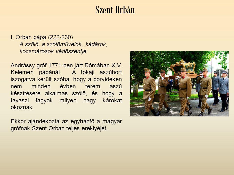 Szent Orbán I. Orbán pápa (222-230) A szőlő, a szőlőművelők, kádárok, kocsmárosok védőszentje. Andrássy gróf 1771-ben járt Rómában XIV. Kelemen pápáná