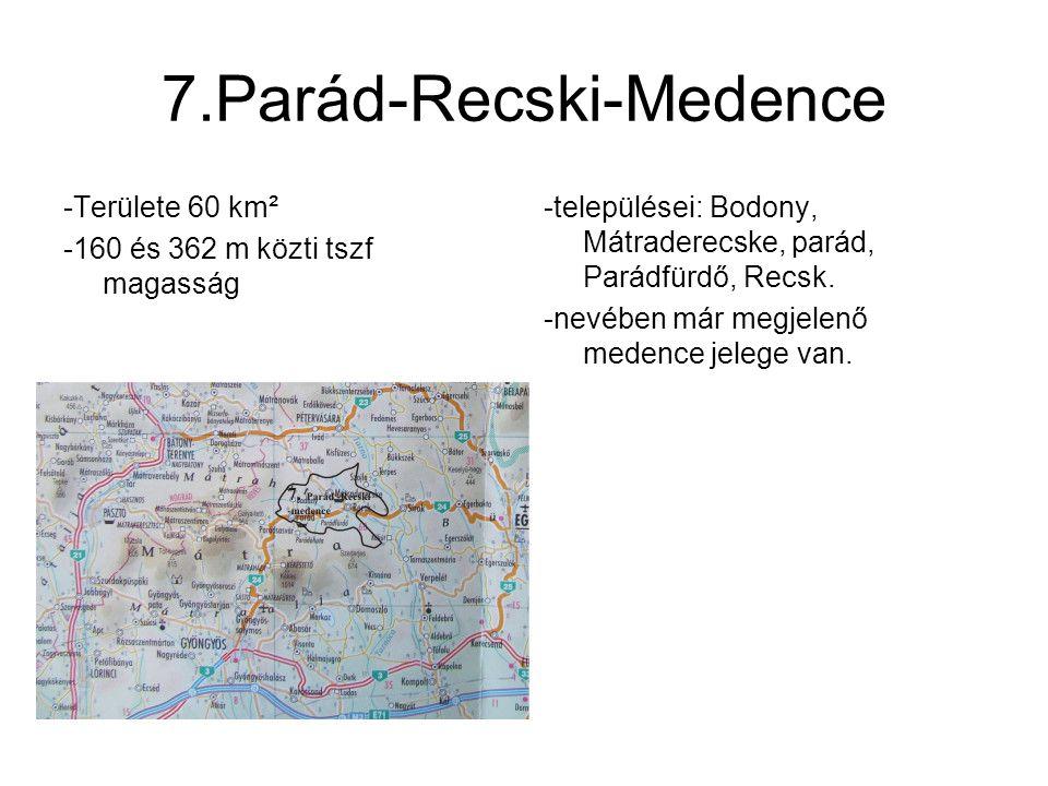 7.Parád-Recski-Medence -Területe 60 km² -160 és 362 m közti tszf magasság -települései: Bodony, Mátraderecske, parád, Parádfürdő, Recsk. -nevében már