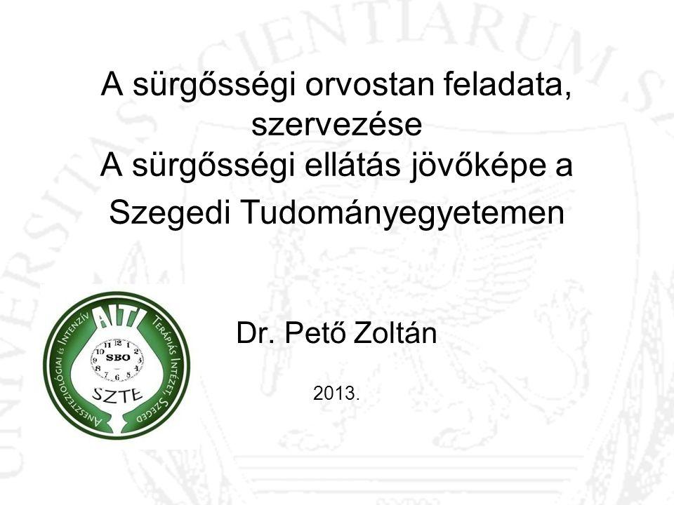 A sürgősségi orvostan feladata, szervezése A sürgősségi ellátás jövőképe a Szegedi Tudományegyetemen Dr. Pető Zoltán 2013.