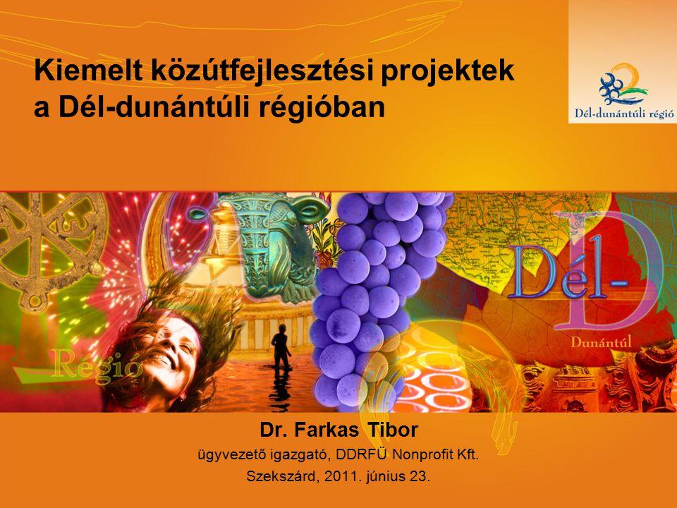 Kiemelt közútfejlesztési projektek a Dél-dunántúli régióban Dr. Farkas Tibor ügyvezető igazgató, DDRFÜ Nonprofit Kft. Szekszárd, 2011. június 23.
