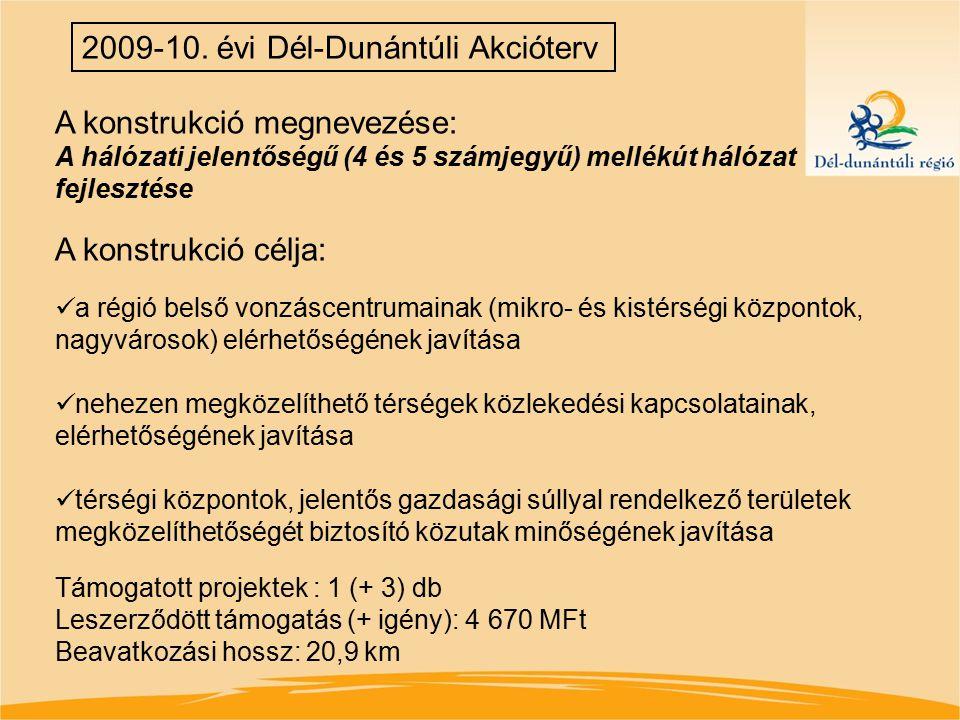 2009-10. évi Dél-Dunántúli Akcióterv A konstrukció megnevezése: A hálózati jelentőségű (4 és 5 számjegyű) mellékút hálózat fejlesztése A konstrukció c