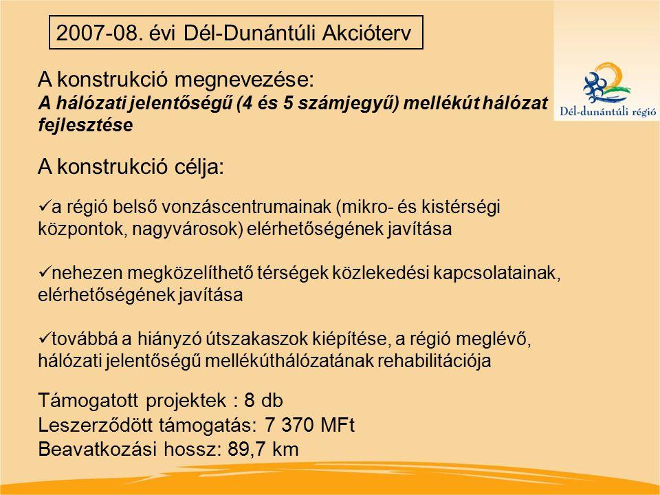 2007-08. évi Dél-Dunántúli Akcióterv A konstrukció megnevezése: A hálózati jelentőségű (4 és 5 számjegyű) mellékút hálózat fejlesztése A konstrukció c