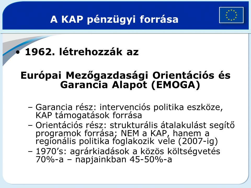 1962. létrehozzák az Európai Mezőgazdasági Orientációs és Garancia Alapot (EMOGA) –Garancia rész: intervenciós politika eszköze, KAP támogatások forrá