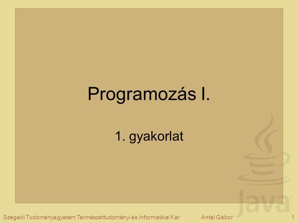 1Szegedi Tudományegyetem Természettudományi és Informatikai KarAntal Gábor Programozás I. 1. gyakorlat