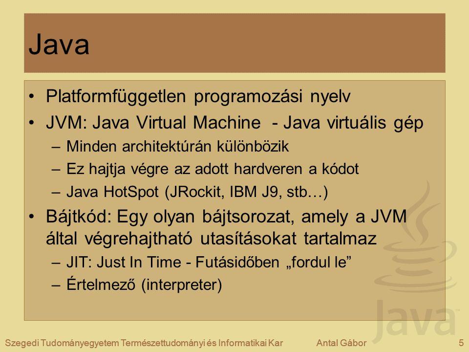 """Szegedi Tudományegyetem Természettudományi és Informatikai KarAntal Gábor5Szegedi Tudományegyetem Természettudományi és Informatikai KarAntal Gábor Java Platformfüggetlen programozási nyelv JVM: Java Virtual Machine - Java virtuális gép –Minden architektúrán különbözik –Ez hajtja végre az adott hardveren a kódot –Java HotSpot (JRockit, IBM J9, stb…) Bájtkód: Egy olyan bájtsorozat, amely a JVM által végrehajtható utasításokat tartalmaz –JIT: Just In Time - Futásidőben """"fordul le –Értelmező (interpreter) Szegedi Tudományegyetem Természettudományi és Informatikai KarAntal Gábor5"""