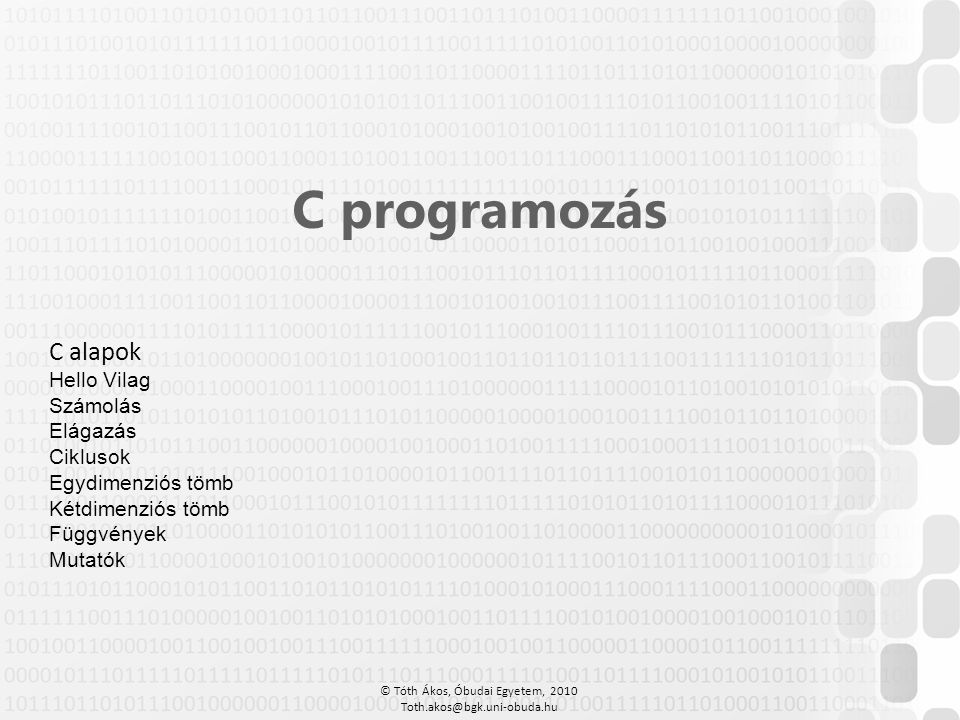 © Tóth Ákos, Óbudai Egyetem, 2010 Toth.akos@bgk.uni-obuda.hu C programozás C alapok Hello Vilag Számolás Elágazás Ciklusok Egydimenziós tömb Kétdimenz