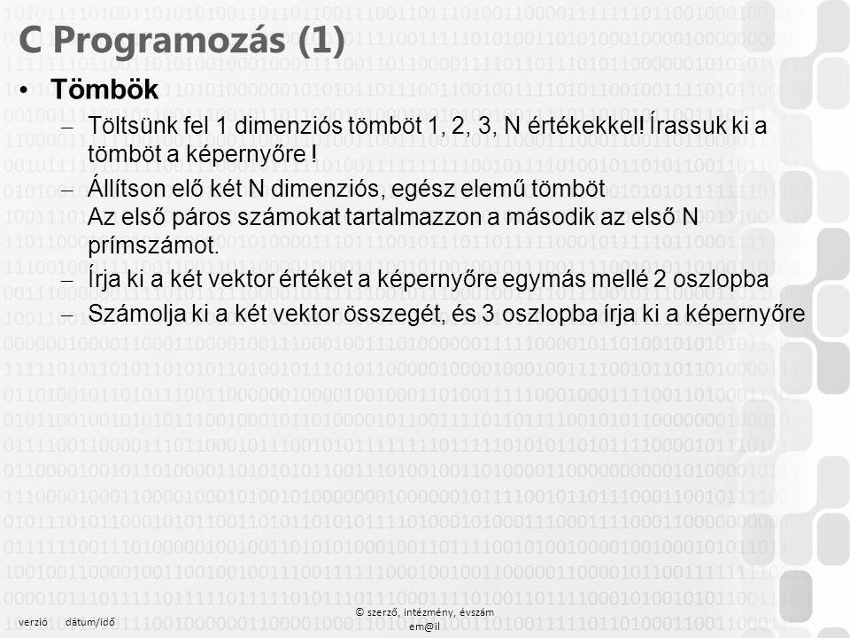 verziódátum/idő © szerző, intézmény, évszám em@il C Programozás (1) Tömbök – Töltsünk fel 1 dimenziós tömböt 1, 2, 3, N értékekkel! Írassuk ki a tömbö