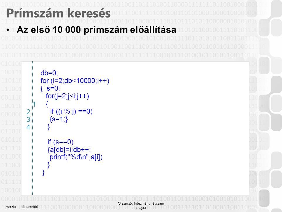 verziódátum/idő © szerző, intézmény, évszám em@il Prímszám keresés Az első 10 000 prímszám előállítása db=0; for (i=2;db<10000;i++) { s=0; for(j=2;j<i