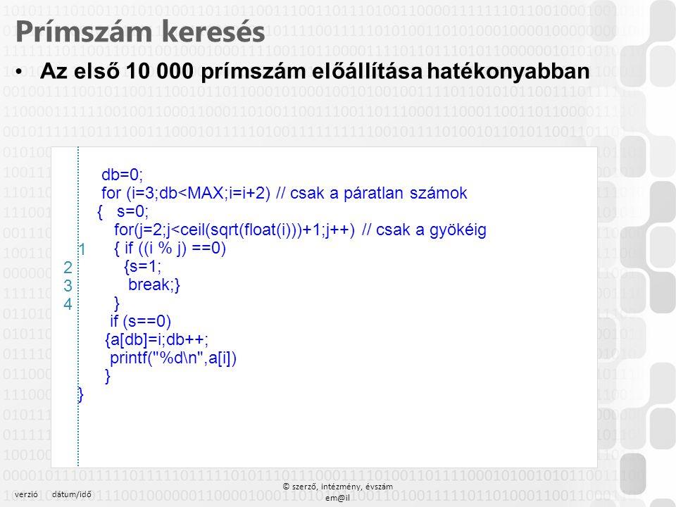 verziódátum/idő © szerző, intézmény, évszám em@il Prímszám keresés Az első 10 000 prímszám előállítása hatékonyabban db=0; for (i=3;db<MAX;i=i+2) // c
