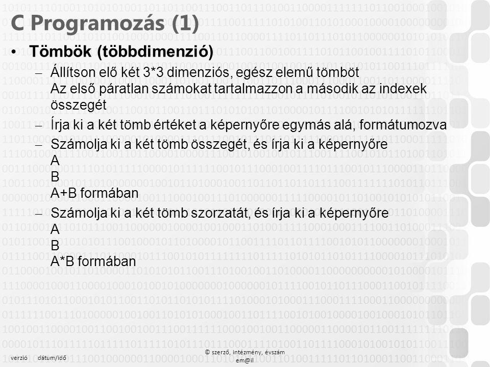 verziódátum/idő © szerző, intézmény, évszám em@il C Programozás (1) Tömbök (többdimenzió) – Állítson elő két 3*3 dimenziós, egész elemű tömböt Az első