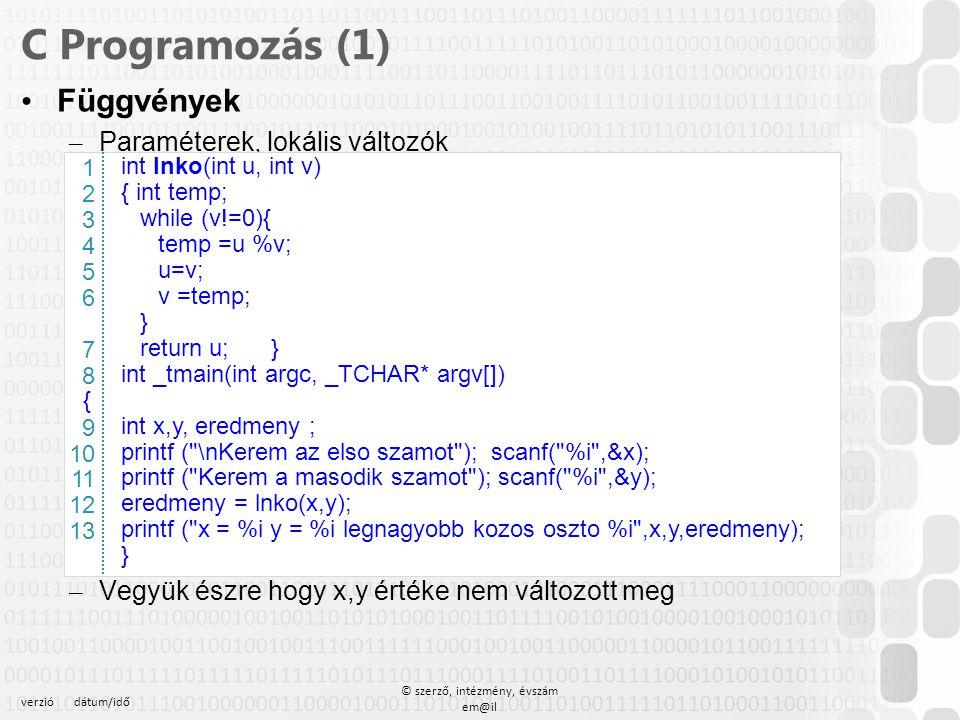 verziódátum/idő © szerző, intézmény, évszám em@il C Programozás (1) Függvények – Paraméterek, lokális változók – Vegyük észre hogy x,y értéke nem vált