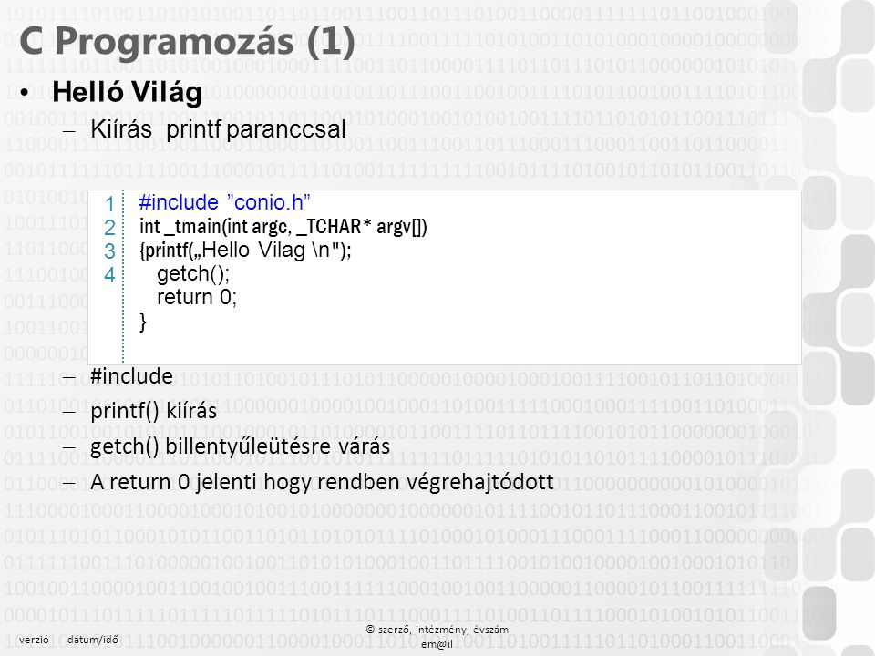 verziódátum/idő © szerző, intézmény, évszám em@il C Programozás (1) Egyszerű számolás (egész típus) – Kiírás printf paranccsal #include conio.h int _tmain(int argc, _TCHAR* argv[]) { int x,y,z ; printf( Kerem az elso szamot ); scanf( %i ,&x); printf( \n Kerem a masodik szamot ); scanf( %i ,&y); printf( \n Az osszeg %d , x+y); printf( \n Az kulonbseg %d , x-y); printf( \nA szorzat %d , x*y); printf( \nA hanyados %d , x /y); printf( \nA maradek %d , x % y); getch();return 0; } 12341234