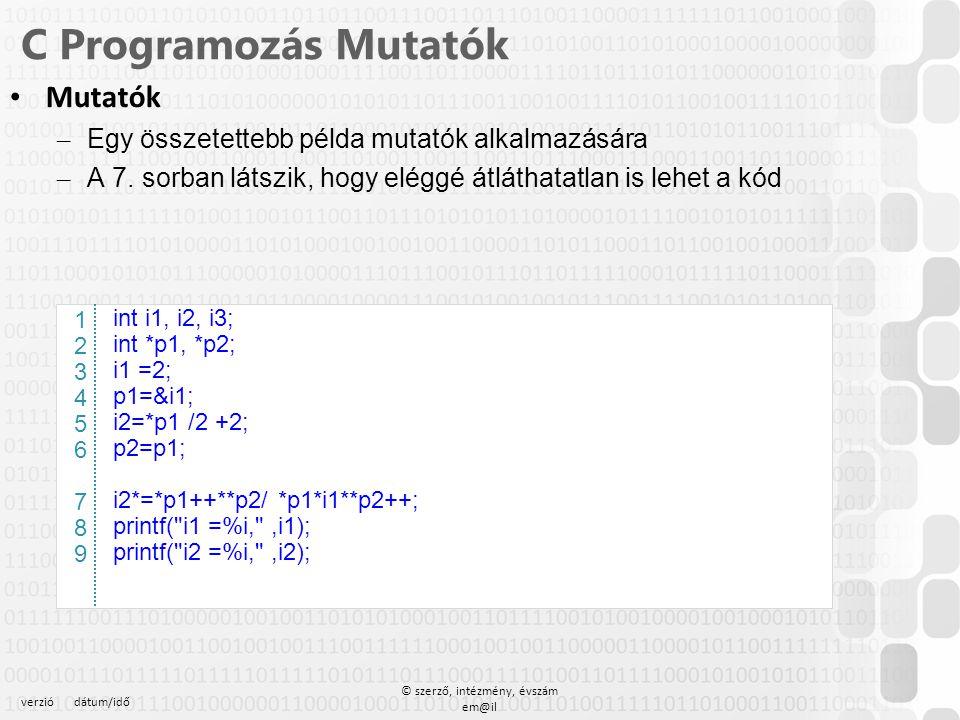 verziódátum/idő © szerző, intézmény, évszám em@il C Programozás Mutatók Mutatók – Egy összetettebb példa mutatók alkalmazására – A 7. sorban látszik,