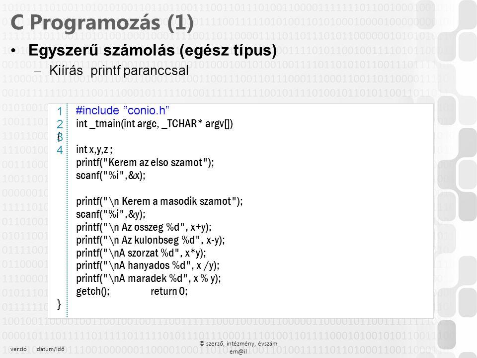 verziódátum/idő © szerző, intézmény, évszám em@il C Programozás (1) Elágazás – if (kifejezés) { utasítás1; utasitas2 ; } else{ utasitas3; utasitas4 } Logikai operátorok – És && – Vagy || (alt W, alt 124) – Relációs operátorok – ==, !=,, >=