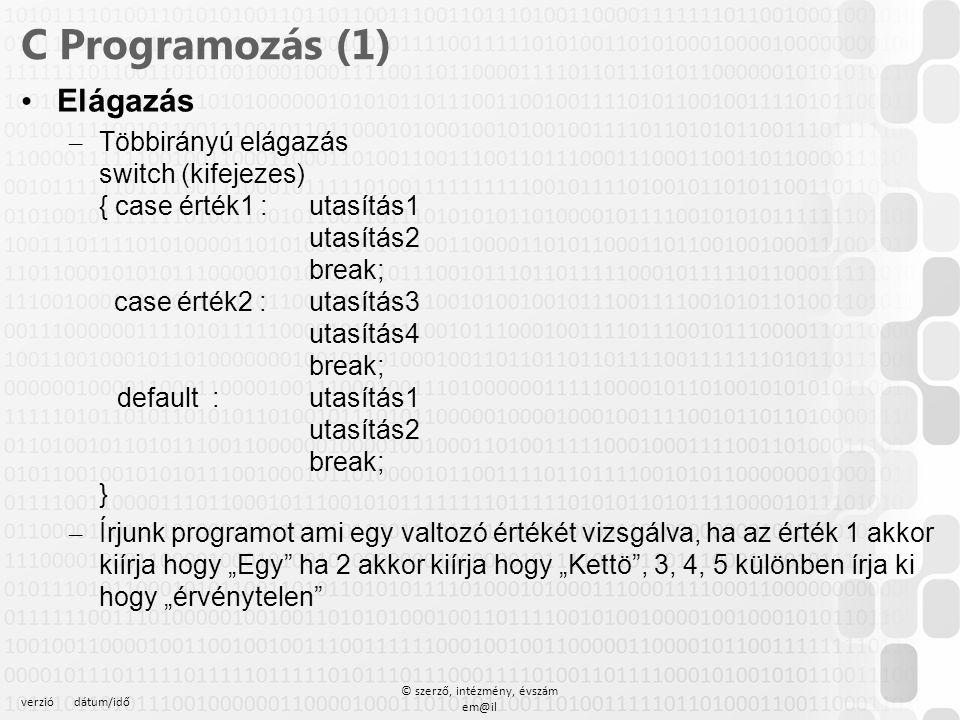 verziódátum/idő © szerző, intézmény, évszám em@il C Programozás (1) Ciklusok – for (kezd;veg;noveles) { } { int DB, i, Szazalek; int SzazalekOsszeg =0; int EgyesekSzama=0; float Atlag; printf( Hany százalekot kivan beirni? ); scanf( %i , &DB); for (int i =1; i<=DB;i++){ printf ( Kerem a %i edik elemet ,i); scanf( %i ,&Szazalek); SzazalekOsszeg =SzazalekOsszeg+Szazalek; if (Szazalek <50) EgyesekSzama++; } Atlag = (float) SzazalekOsszeg /DB; printf( Az atlag %.2f\n , Atlag); printf( Az elegtelenek szama %i\n , EgyesekSzama); getch(); return 0; 12341234