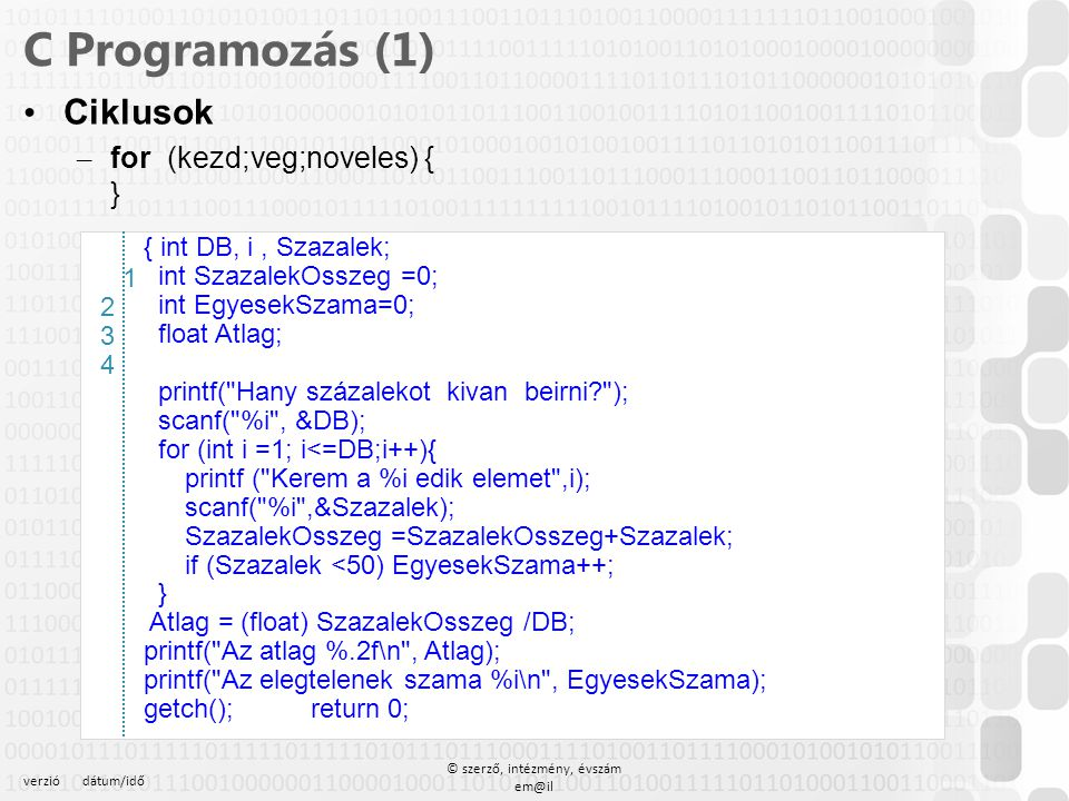 verziódátum/idő © szerző, intézmény, évszám em@il C Programozás Tömb dinamikusan – A hívó eljárás #define MAX 100 // konstans megadás, nem lehet más a sorban int _tmain(int argc, _TCHAR* argv[]) { int *a = new int[MAX]; // foglalás for (int i=0;i<MAX;i++) printf( a [ %d ] = %d \n , i, a[i]); for (int i=0;i<MAX;i++) a[i] =MAX -i; for (int i=0;i<MAX;i++) printf( a [ %d ] = %d \n , i, a[i]); delete a; // felszabadítás a =NULL;// mutató nullázása 12345671234567