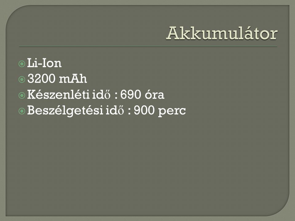  Li-Ion  3200 mAh  Készenléti id ő : 690 óra  Beszélgetési id ő : 900 perc
