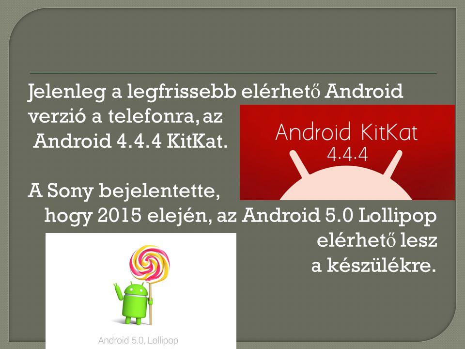 Jelenleg a legfrissebb elérhet ő Android verzió a telefonra, az Android 4.4.4 KitKat. A Sony bejelentette, hogy 2015 elején, az Android 5.0 Lollipop e