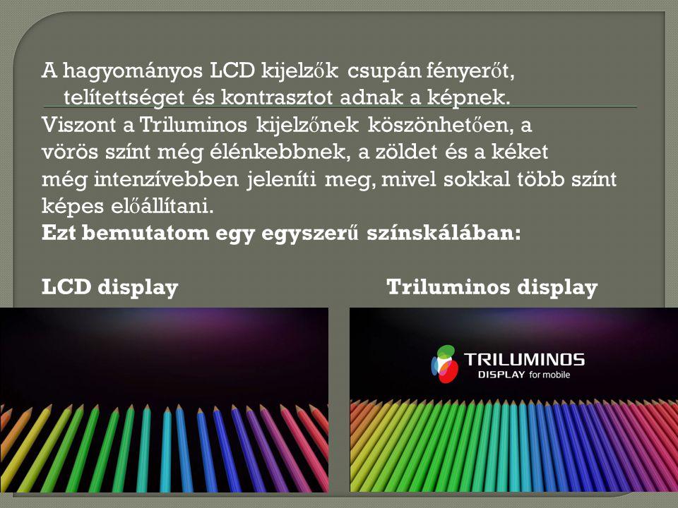 A hagyományos LCD kijelz ő k csupán fényer ő t, telítettséget és kontrasztot adnak a képnek. Viszont a Triluminos kijelz ő nek köszönhet ő en, a vörös