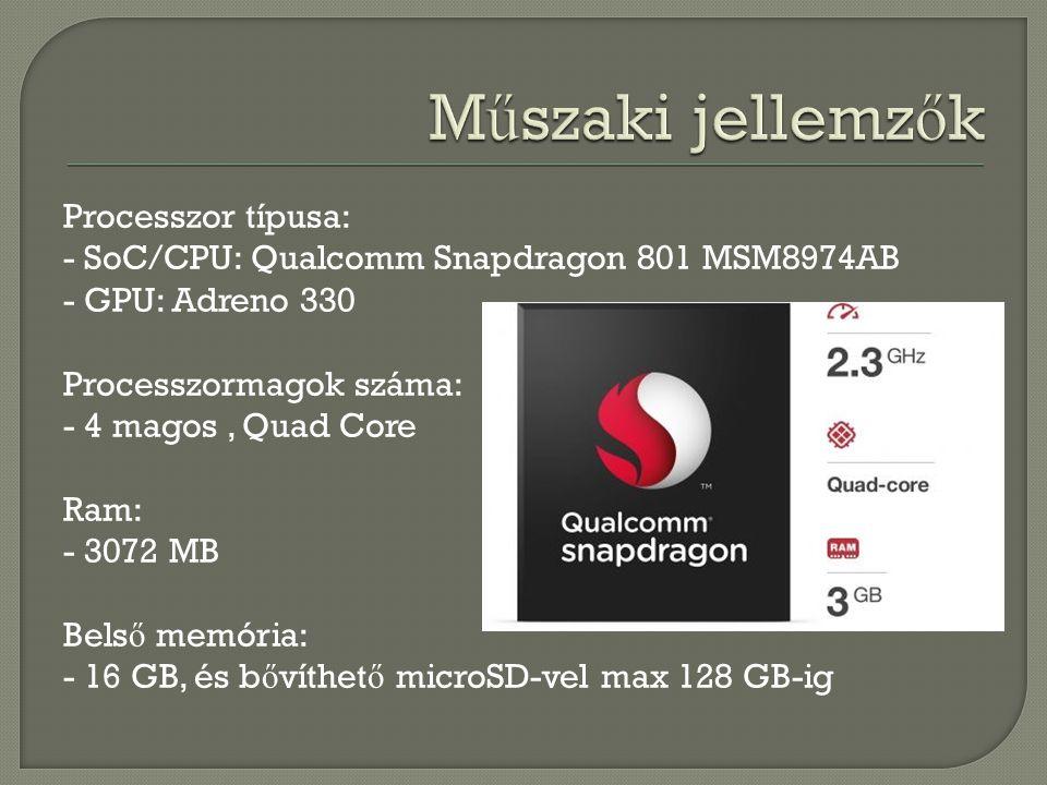 Processzor típusa: - SoC/CPU: Qualcomm Snapdragon 801 MSM8974AB - GPU: Adreno 330 Processzormagok száma: - 4 magos, Quad Core Ram: - 3072 MB Bels ő me