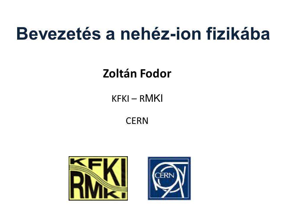 Bevezetés a nehéz-ion fizikába Zoltán Fodor KFKI – R MKI CERN