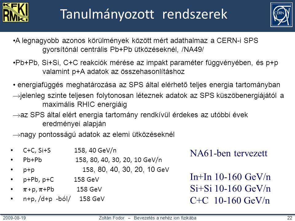 Zoltán Fodor – Bevezetés a nehéz ion fizikába 222009-08-19 Tanulmányozott rendszerek C+C, Si+S 158, 40 GeV/n Pb+Pb 158, 80, 40, 30, 20, 10 GeV/n p+p 158, 80, 40, 30, 20, 10 GeV p+Pb, p+C 158 GeV  p,  +Pb 158 GeV n+p, /d+p -ból/ 158 GeV A legnagyobb azonos körülmények között mért adathalmaz a CERN-i SPS gyorsítónál centrális Pb+Pb ütközéseknél, /NA49/ Pb+Pb, Si+Si, C+C reakciók mérése az impakt paraméter függvényében, és p+p valamint p+A adatok az összehasonlításhoz energiafüggés meghatározása az SPS által elérhető teljes energia tartományban  jelenleg szinte teljesen folytonosan léteznek adatok az SPS küszöbenergiájától a maximális RHIC energiáig  az SPS által elért energia tartomány rendkívül érdekes az utóbbi évek eredményei alapján  nagy pontosságú adatok az elemi ütközéseknél NA61-ben tervezett In+In 10-160 GeV/n Si+Si 10-160 GeV/n C+C 10-160 GeV/n