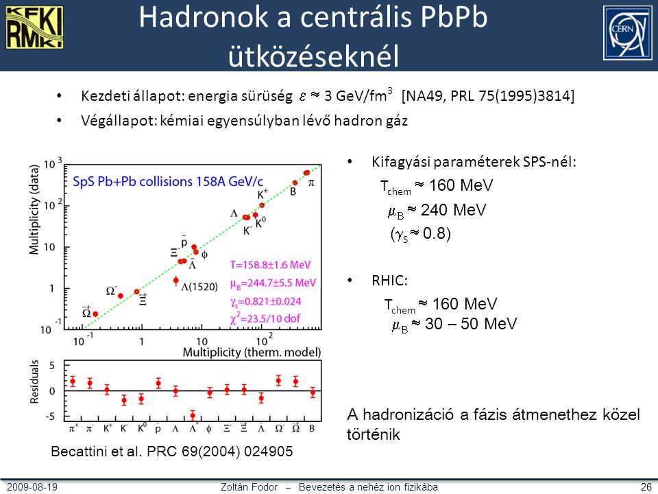 Zoltán Fodor – Bevezetés a nehéz ion fizikába 262009-08-19 Hadronok a centrális PbPb ütközéseknél Kezdeti állapot: energia sürüség  3 GeV/fm 3 [NA49, PRL 75(1995)3814] Végállapot: kémiai egyensúlyban lévő hadron gáz Becattini et al.