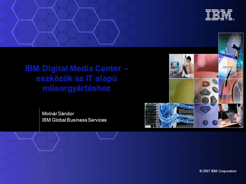 © 2007 IBM Corporation Molnár Sándor IBM Global Business Services IBM Digital Media Center – eszközök az IT alapú műsorgyártáshoz