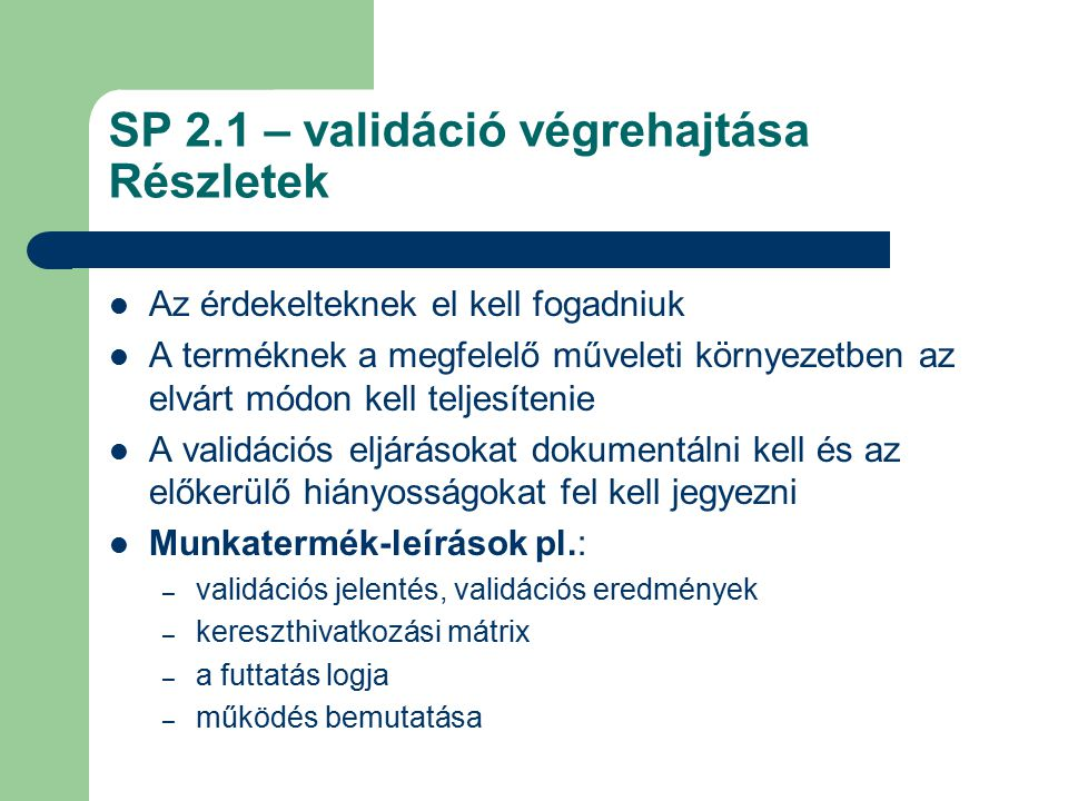 SP 2.1 – validáció végrehajtása Részletek Az érdekelteknek el kell fogadniuk A terméknek a megfelelő műveleti környezetben az elvárt módon kell teljes