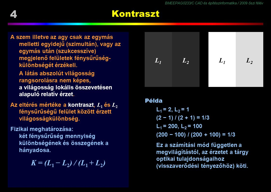 BMEEPAG0233/C CAD és építészinformatika / 2009 őszi félév 45 Fényesség (6/4) Lehetetlen lépcső illúzió Baloldalt a sávok anyagváltásnak látszanak, (egy régión belül észlelt kontraszt: különböző reflektancia.) Jobboldalt a sávok árnyéknak látszanak, (szomszédos régiók határán észlelt kontraszt: különböző illuminancia.) A régiókat a képen síkok hozzák létre.